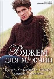 Вяжем для мужчин. <b>Свитеры</b>, джемперы, <b>пуловеры</b>, <b>кардиганы</b> ...