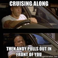 Cruising along Then Andy pulls out in front of you - Vin Diesel ... via Relatably.com