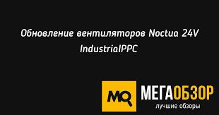 Обновление <b>вентиляторов Noctua 24V IndustrialPPC</b> - MegaObzor