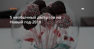 5 необычных <b>десертов</b> на Новый год-2018