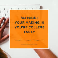 five mistakes your making in you re college essay college essay five mistakes your making in you re college essay