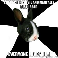 character is evil and mentally disturbed everyone loves him ... via Relatably.com