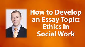 how to develop an essay topic ethical principles in social work how to develop an essay topic ethical principles in social work