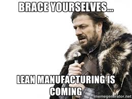 brace yourselves... lean manufacturing is coming - Brace yourself ... via Relatably.com