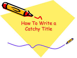 how to write a catchy title  a good blog entry or essay needs a    how to write a catchy title