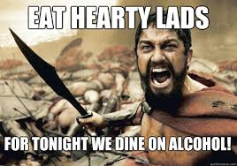 Eat hearty lads For tonight we dine on alcohol! - 300 Tonight We ... via Relatably.com
