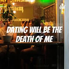 Dating Will Be the Death of Me