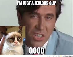 I'm just a jealous guy... - bf Meme Generator Captionator via Relatably.com