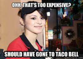 OHH, That's too expensive? Should have gone to Taco Bell - Rosas ... via Relatably.com