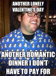 ANOTHER LONELY VALENTINE'S DAY ANOTHER ROMANTIC DINNER I DON'T ... via Relatably.com