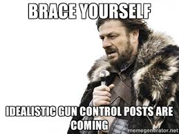 BRACE YOURSELF IDEALISTIC GUN CONTROL POSTS ARE COMING - Brace ... via Relatably.com