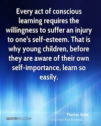 thomas szasz quotes quotehd every act of conscious learning requires the willingness to suffer an injury to one s self