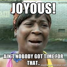 Joyous! Ain't nobody got time for that.. - Ain't Nobody got time ... via Relatably.com