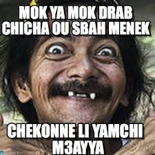 Mok Ya Mok Drab Chicha Ou Sbah Menek - Ha meme on Memegen via Relatably.com
