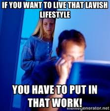 If you want to live that lavish lifestyle You have to put in that ... via Relatably.com