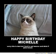 HAPPY BIRTHDAY MICHELLE... - grumpy cat Meme Generator Posterizer via Relatably.com