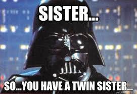 Sister... So...you have a twin sister... - Darth Boner - quickmeme via Relatably.com