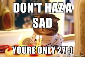 Don't haz a sad Youre only 27!;) - Birthday Cat | Meme Generator via Relatably.com