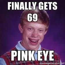 Finally gets 69 Pink eye - BACK LUCK BRIAN | Meme Generator via Relatably.com