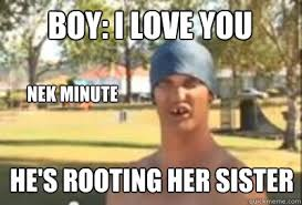 boy: i love you Nek minute he's rooting her sister Caption 4 goes ... via Relatably.com