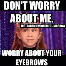 don't worry about me. worry about your eyebrows. | hilarity ... via Relatably.com