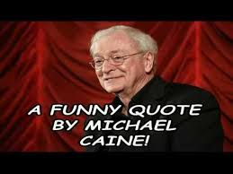 A Funny Quote By Michael Caine!!! - YouTube via Relatably.com