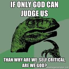 if only god can judge us than why are we self critical, are we god ... via Relatably.com