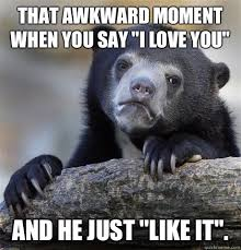 "That awkward moment when you say ""I love you"" and he just ""Like it ... via Relatably.com"