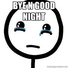 BYE N GOOD NIGHT - sad face-- | Meme Generator via Relatably.com