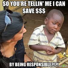 So you're tellin' me i can save $$$ by being responsible ... via Relatably.com