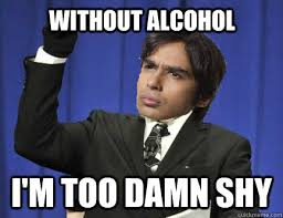 WITHOUT ALCOHOL I'm too damn shy - Rajesh - quickmeme via Relatably.com