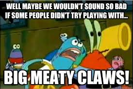 Big Meaty Claws memes | quickmeme via Relatably.com