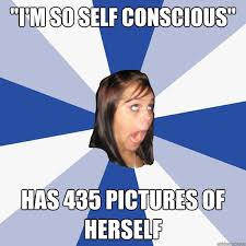 "I'm so self conscious"" Has 435 pictures of herself - Annoying ... via Relatably.com"