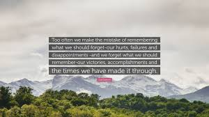 joel osteen quote too often we make the mistake of remembering joel osteen quote too often we make the mistake of remembering what we should