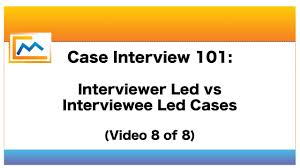 case interview 101 interviewer led vs interviewee led cases case interview 101 interviewer led vs interviewee led cases video 8 of 8