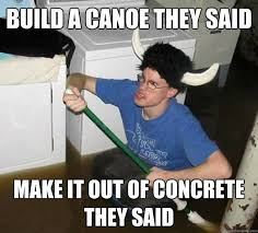 build a canoe they said make it out of concrete they said - they ... via Relatably.com