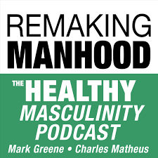 Remaking Manhood: The Healthy Masculinity Podcast