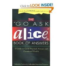 ideas about Go Ask Alice on Pinterest   White Rabbit     Pinterest The  quot go ask Alice quot  book of answers   a guide to good physical  sexual  and emotional health   Columbia University     s Health Education Program