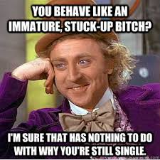 You behave like an immature, stuck-up bitch? I'm sure that has ... via Relatably.com