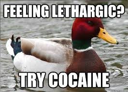 feeling lethargic? try cocaine - Malicious Actual Advice Mallard ... via Relatably.com