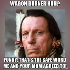 Wagon burner huh? Funny, that's the safe word me and your mom ... via Relatably.com