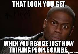 That look you get When you realize just how trifling people can be ... via Relatably.com