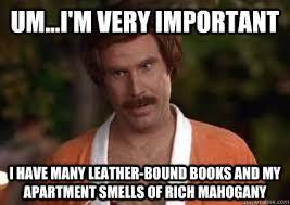 Um...I'm very important I have many leather-bound books and my ... via Relatably.com
