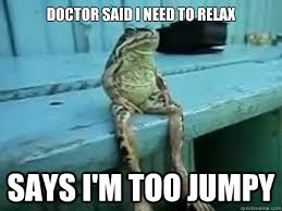 Doctor said I need to relax Says I'm too jumpy - SITTING FROG ... via Relatably.com