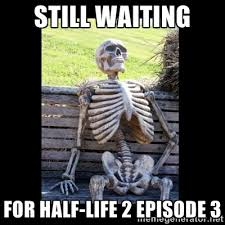 Still waiting for half-life 2 Episode 3 - Still Waiting | Meme ... via Relatably.com