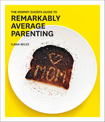 the mommy shorts guide to remarkably average parenting ilana the mommy shorts guide to remarkably average parenting ilana wiles 9781419722196 com books