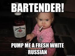 Bartender! Pump me a fresh White Russian - Whiskey Baby - quickmeme via Relatably.com
