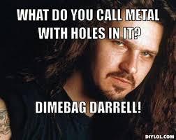 DIYLOL - What do you call metal with holes in it? Dimebag darrell! via Relatably.com