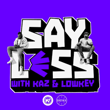 Say Less with Kaz And Lowkey