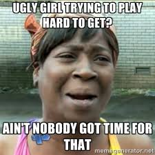 ugly girl trying to play hard to get? ain't nobody got time for ... via Relatably.com